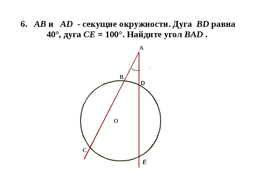 6. АВ и AD - секущие окружности. Дуга ВD равна 40°, дуга СЕ = 100°. Найдите у...