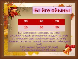 1.Сөйлем неден құралады? (30 ұпай) 2.Сөйлем қандай әріптерден басталады? (40