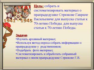 Цель: собрать и систематизировать материал о прапрадедушке Стрюкове Гавриле В