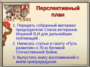 Перспективный план 1. Передать собранный материал председателю Союза ветерано