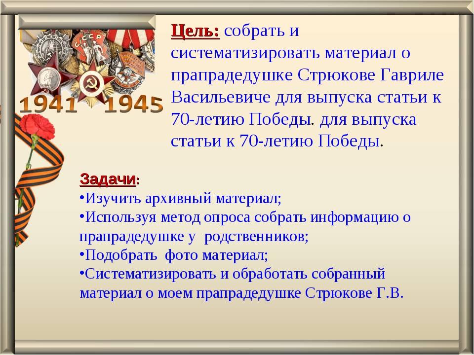 Цель: собрать и систематизировать материал о прапрадедушке Стрюкове Гавриле В...