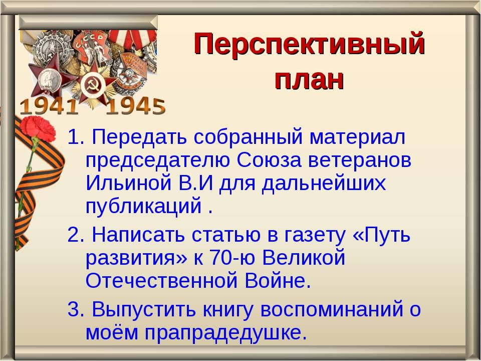 Перспективный план 1. Передать собранный материал председателю Союза ветерано...