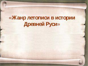 «Жанр летописи в истории Древней Руси»