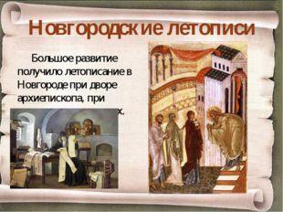 Новгородские летописи Большое развитие получило летописание в Новгороде при д