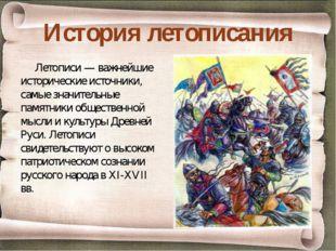 История летописания Летописи — важнейшие исторические источники, самые значит