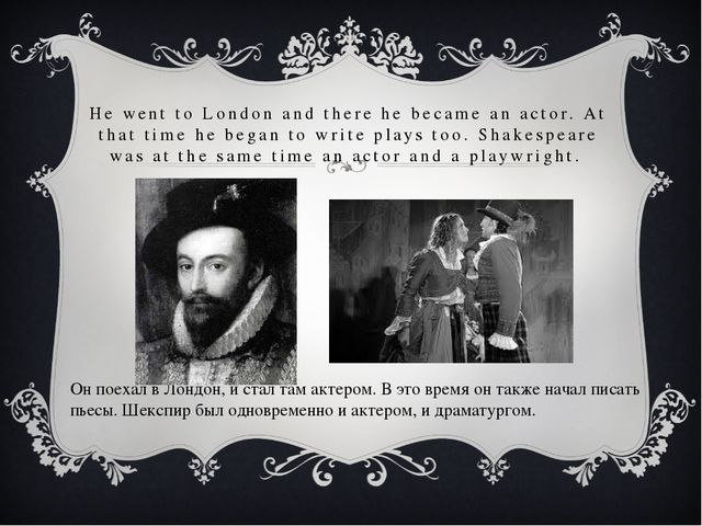 He went to London and there he became an actor. At that time he began to writ...