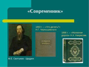 «Современник» 1863 г. – «Что делать?» Н.Г. Чернышевского 1866 г. – «Железная
