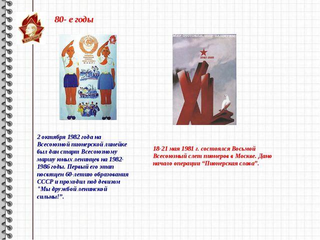 80- е годы 2 октября 1982 года на Всесоюзной пионерской линейке был дан старт...