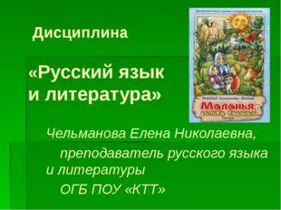 Дисциплина «Русский язык и литература» Чельманова Елена Николаевна, препода