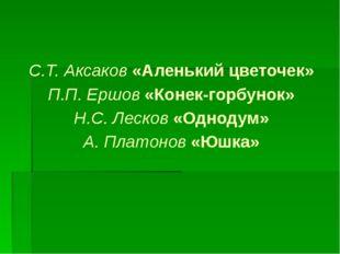 С.Т. Аксаков «Аленький цветочек» П.П. Ершов «Конек-горбунок» Н.С. Лесков «Одн