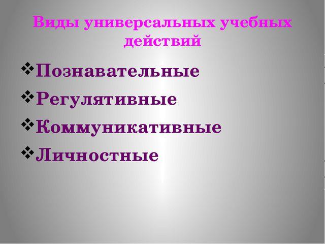 Виды универсальных учебных действий Познавательные Регулятивные Коммуникативн...