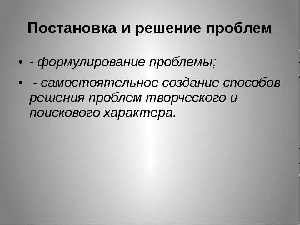 Постановка и решение проблем - формулирование проблемы; - самостоятельное соз...