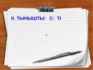 ІІ. ТЫНЫШТЫҚ СӘТІ -Балалар,көзімізді жұмып табиғат аясында отырмыз деп елесте