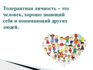 Толерантная личность – это человек, хорошо знающий себя и понимающий других л