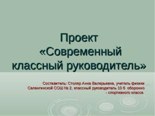 Проект «Современный классный руководитель» Составитель: Столяр Анна Валерьевн