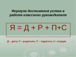 Формула достижения успеха в работе классного руководителя Я = Д + Р + П+С Д –