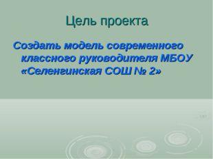 Цель проекта Создать модель современного классного руководителя МБОУ «Селенги