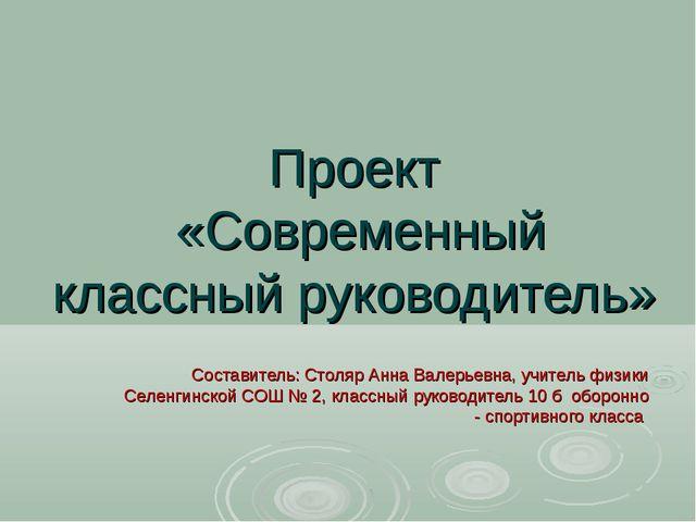 Проект «Современный классный руководитель» Составитель: Столяр Анна Валерьевн...