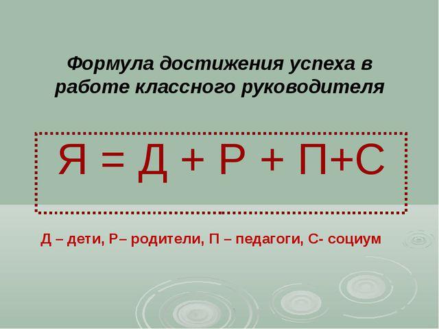 Формула достижения успеха в работе классного руководителя Я = Д + Р + П+С Д –...