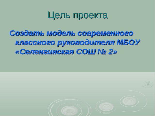 Цель проекта Создать модель современного классного руководителя МБОУ «Селенги...