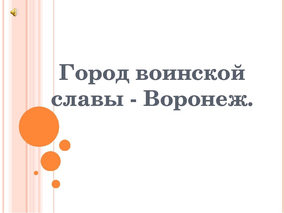 Город воинской славы - Воронеж.