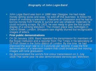 Biography of John Logie Baird John Logie Baird was born in 1888 near Glasgow.