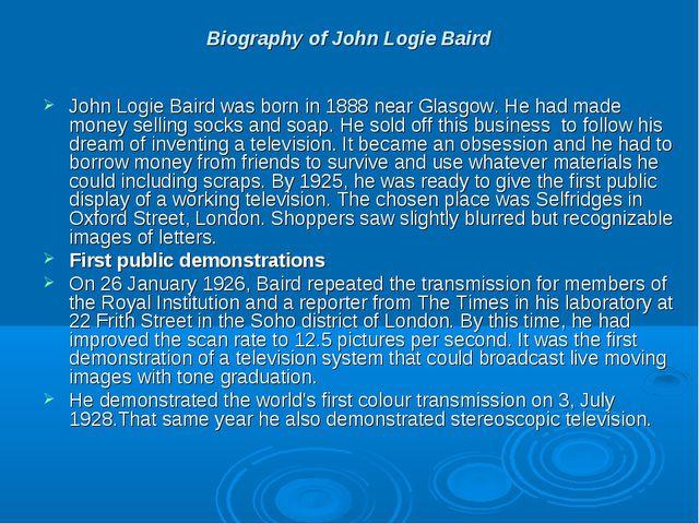 Biography of John Logie Baird John Logie Baird was born in 1888 near Glasgow....