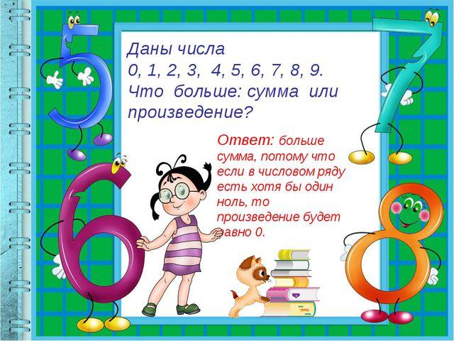 Даны числа 0, 1, 2, 3, 4, 5, 6, 7, 8, 9. Что больше: сумма или произведение?...