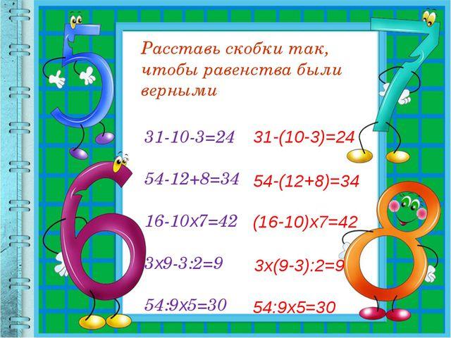 Расставь скобки так, чтобы равенства были верными 31-10-3=24 54-12+8=34 16-10...