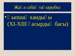 Жаңа сабақ тақырыбы: Қыпшақ хандығы (XI-XIII ғасырдың басы)