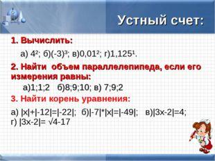 Устный счет: 1. Вычислить: а) 4־²; б)(-3)־³; в)0,01־²; г)1,125־¹. 2. Найти о