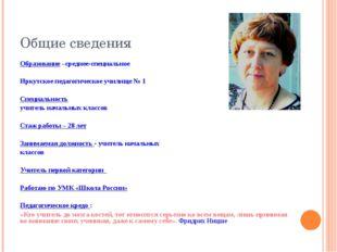 Общие сведения Образование –среднее-специальное Иркутское педагогическое учил