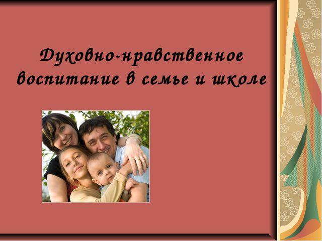 Духовно-нравственное воспитание в семье и школе