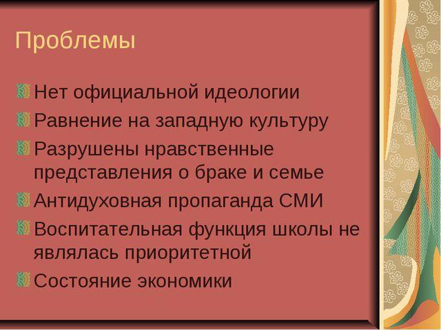 Проблемы Нет официальной идеологии Равнение на западную культуру Разрушены нр...