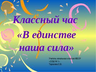 Классный час «В единстве наша сила» Учитель начальных классов МБОУ «СОШ № 1»