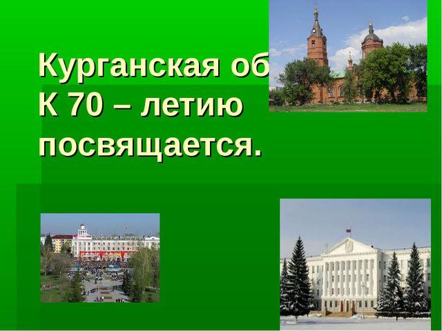 Курганская область. К 70 – летию посвящается.