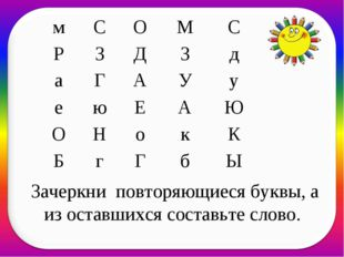 Зачеркни повторяющиеся буквы, а из оставшихся составьте слово. мСОМС РЗ