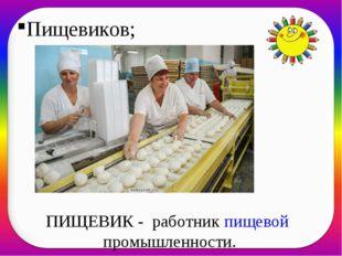 Пищевиков; ПИЩЕВИК - работникпищевой промышленности.