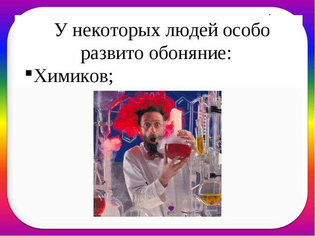 У некоторых людей особо развито обоняние: Химиков;