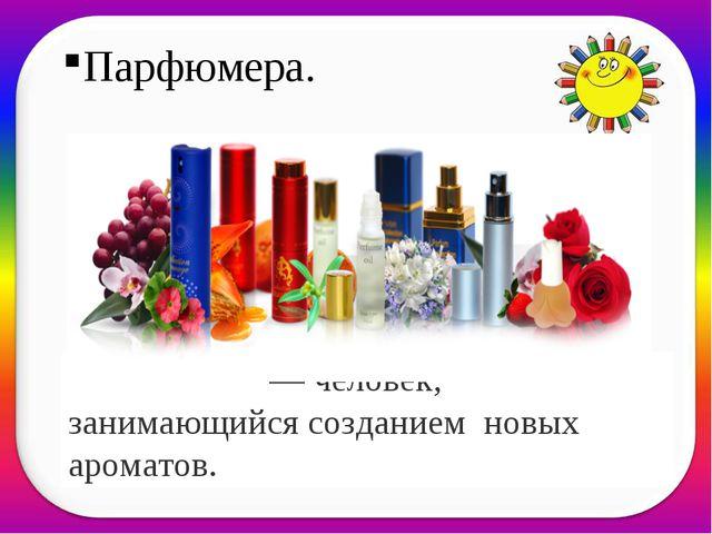 Парфюмера. Парфюме́р— человек, занимающийся созданием новых ароматов.