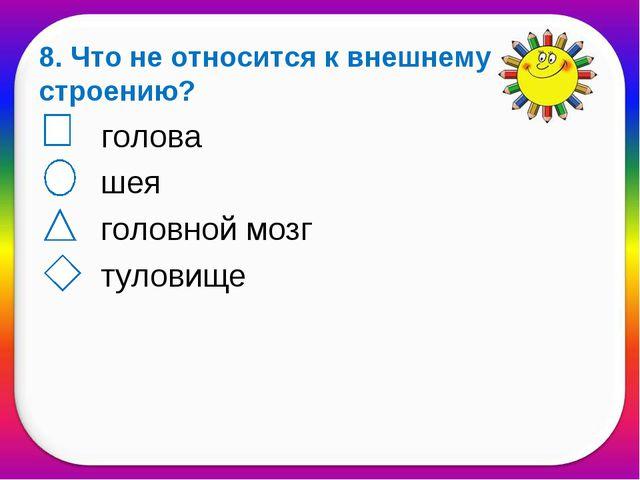 8. Что не относится к внешнему строению? голова шея головной мозг туловище