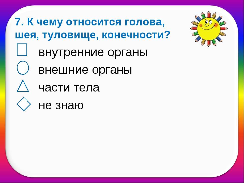7. К чему относится голова, шея, туловище, конечности? внутренние органы внеш...