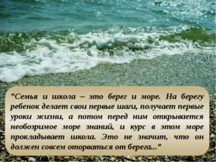 """""""Семья и школа – это берег и море. На берегу ребенок делает свои первые шаги"""