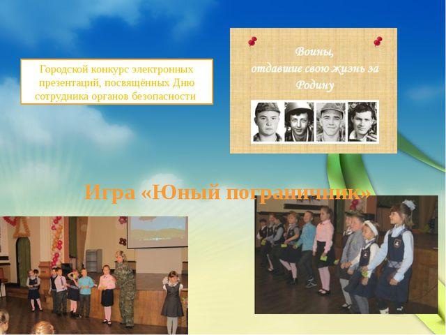Игра «Юный пограничник» Городской конкурс электронных презентаций, посвящённы...