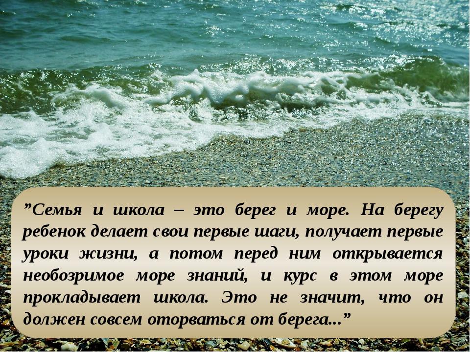 """""""Семья и школа – это берег и море. На берегу ребенок делает свои первые шаги..."""