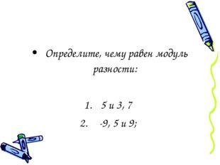 Определите, чему равен модуль разности: 5 и 3, 7 -9, 5 и 9;