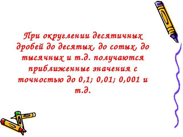 При округлении десятичных дробей до десятых, до сотых, до тысячных и т.д. пол...