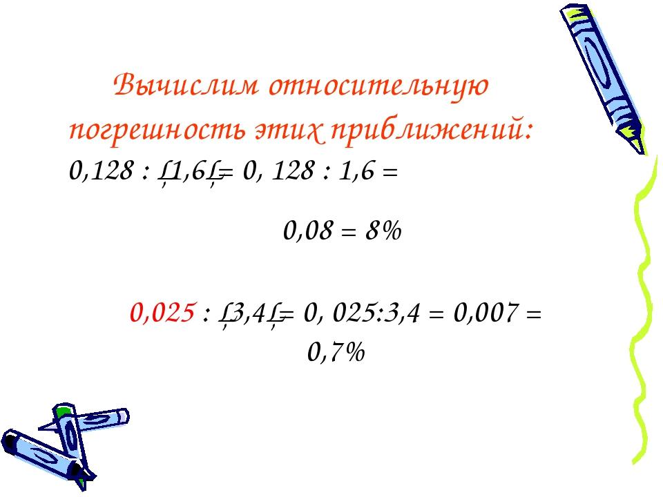 Вычислим относительную погрешность этих приближений: 0,128 : │1,6│= 0, 128 :...