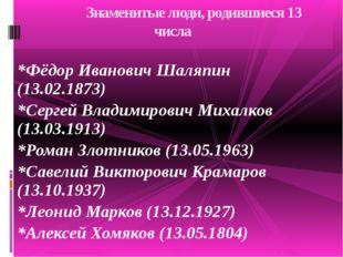 *Фёдор Иванович Шаляпин (13.02.1873) *Сергей Владимирович Михалков (13.03.191