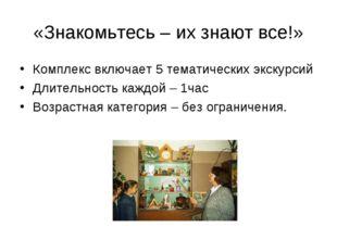 «Знакомьтесь – их знают все!» Комплекс включает 5 тематических экскурсий Длит